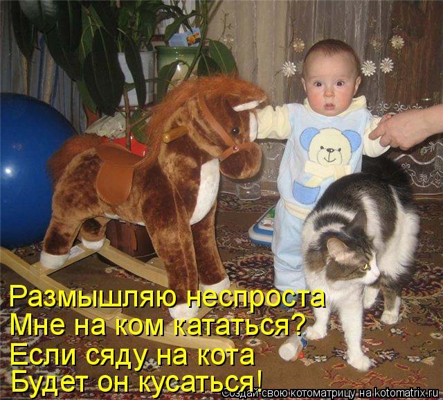 Котоматрица: Размышляю неспроста Мне на ком кататься? Если сяду на кота Будет он кусаться!