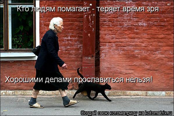 Котоматрица: Кто людям помагает - теряет время зря Хорошими делами прославиться нельзя!
