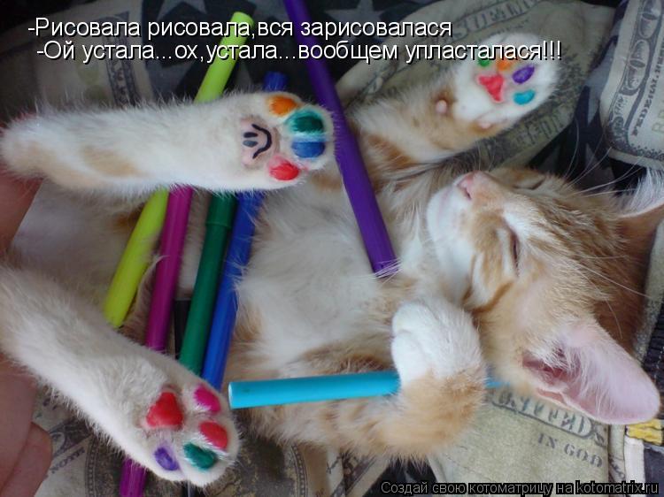 Котоматрица: -Рисовала рисовала,вся зарисовалася -Ой устала...ох,устала...вообщем упласталася!!!
