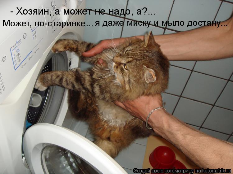 Котоматрица: - Хозяин, а может не надо, а?... Может, по-старинке...  я даже миску и мыло достану...