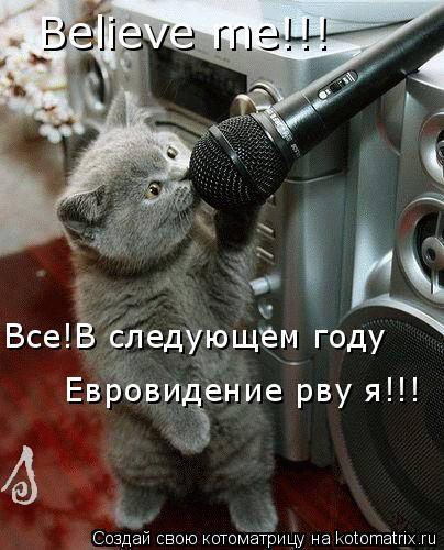 Котоматрица: Believe me!!! Все!В следующем году Евровидение рву я!!!