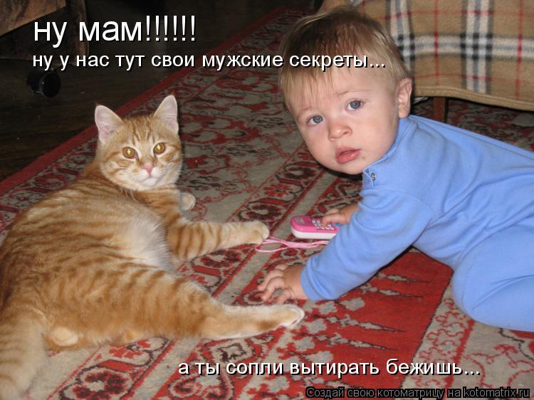 Котоматрица: ну мам!!!!!! ну у нас тут свои мужские секреты... а ты сопли вытирать бежишь...