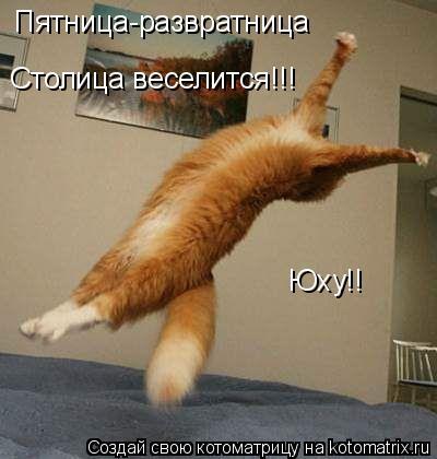 Котоматрица: Пятница-развратница Столица веселится!!! Юху!!