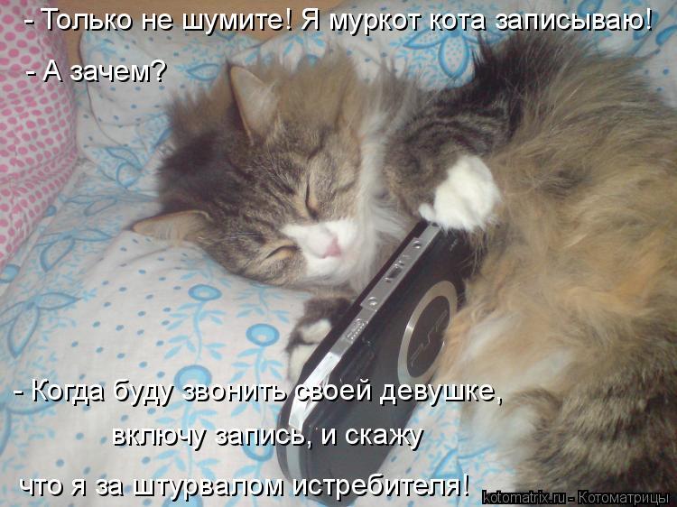 Котоматрица: - Только не шумите! Я муркот кота записываю! - А зачем? - Когда буду звонить своей девушке,  включу запись, и скажу  что я за штурвалом истребите