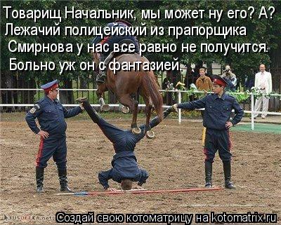 Котоматрица: Товарищ Начальник, мы может ну его? А? Лежачий полицейский из прапорщика   Смирнова у нас все равно не получится. Больно уж он с фантазией.