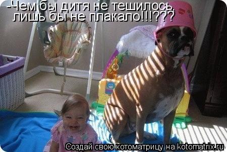Котоматрица: -Чем бы дитя не тешилось, лишь бы не плакало!!!???