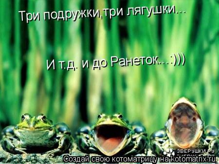 Котоматрица: Три подружки,три лягушки... Три подружки,три лягушки... И т.д. и до Ранеток...:))) И т.д. и до Ранеток...:)))