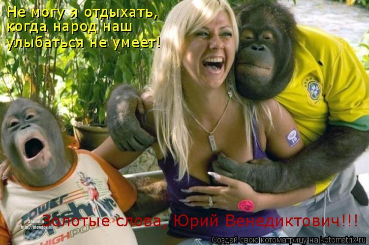 Котоматрица: Не могу я отдыхать, когда народ наш улыбаться не умеет! Золотые слова, Юрий Венедиктович!!!