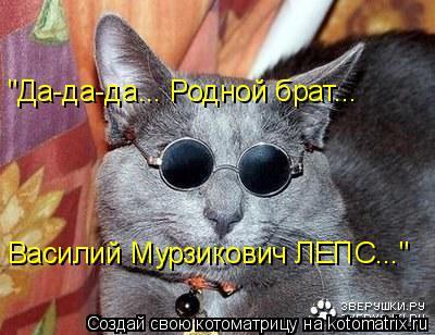 """Котоматрица: """"Да-да-да... Родной брат... Василий Мурзикович ЛЕПС..."""""""