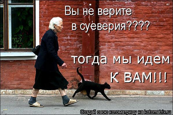 Котоматрица: Вы не верите  в суеверия???? тогда мы идем К ВАМ!!! К ВАМ!!!