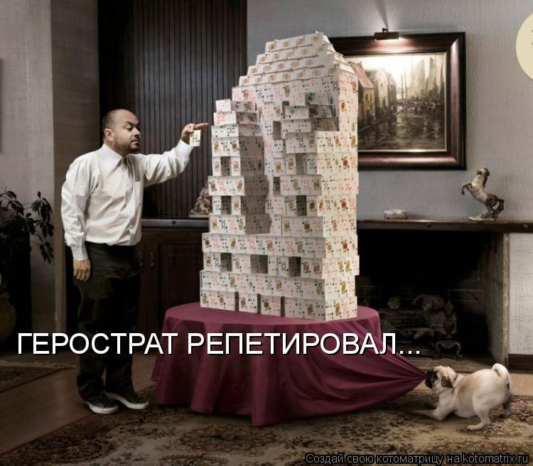 Котоматрица: ГЕРОСТРАТ РЕПЕТИРОВАЛ...
