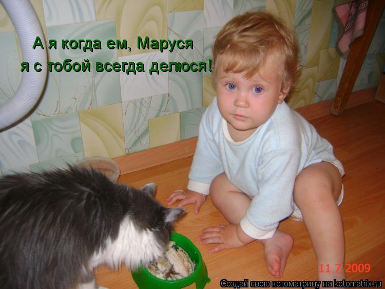 Котоматрица: А я когда ем, Маруся я с тобой всегда делюся!