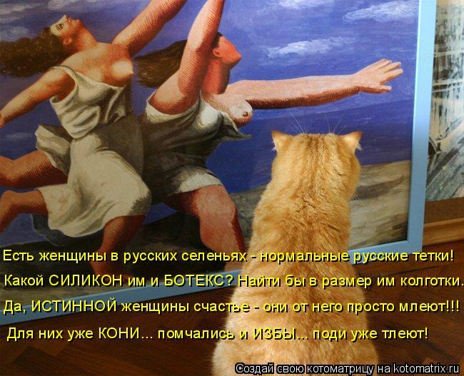 Котоматрица: Есть женщины в русских селеньях - нормальные русские тетки! Для них уже КОНИ... помчались и ИЗБЫ... поди уже тлеют! Какой СИЛИКОН им и БОТЕКС? Н