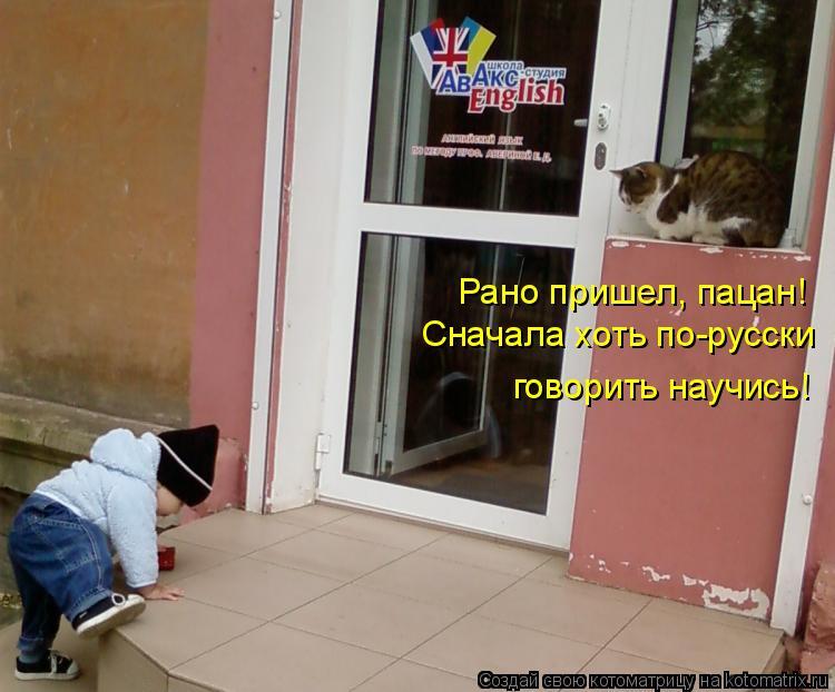 Котоматрица: Рано пришел, пацан! Сначала хоть по-русски говорить научись!