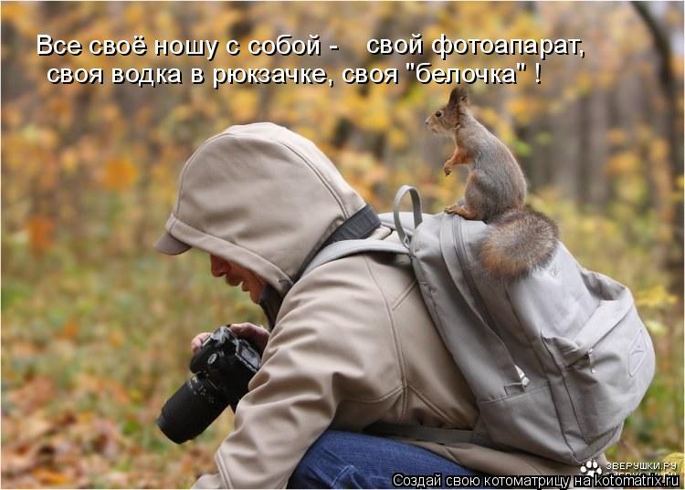 """Котоматрица: Все своё ношу с собой - свой фотоапарат, своя водка в рюкзачке, своя """"белочка"""" !"""
