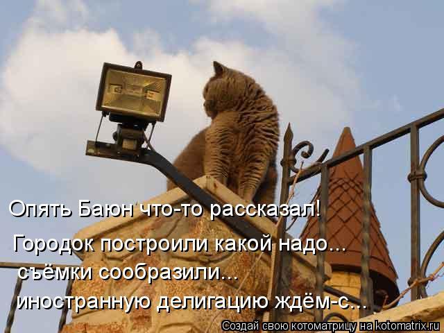 Котоматрица: Опять Баюн что-то рассказал! Городок построили какой надо... съёмки сообразили... иностранную делигацию ждём-с...