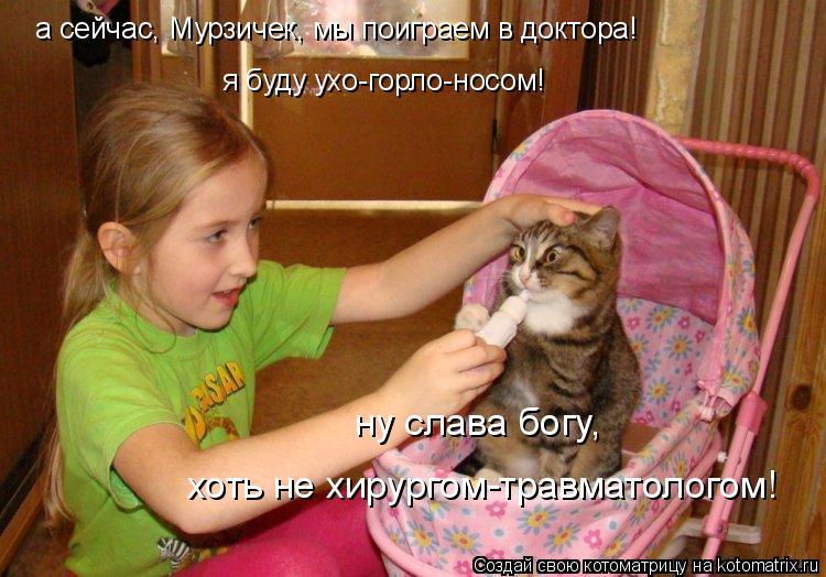 Котоматрица: а сейчас, Мурзичек, мы поиграем в доктора! я буду ухо-горло-носом! ну слава богу,  хоть не хирургом-травматологом!