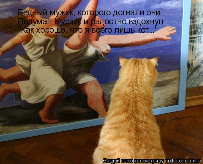 """Котоматрица: Бедный мужик, которого догнали они...  Подумал Мурзик и радостно вздохнул """"Как хорошо, что я всего лишь кот..."""""""