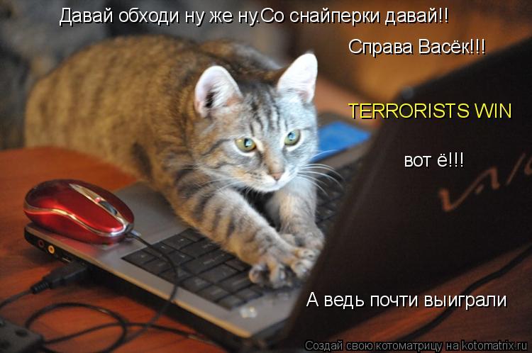 Котоматрица: Давай обходи ну же ну.Со снайперки давай!! Справа Васёк!!! TERRORISTS WIN вот ё!!! А ведь почти выиграли