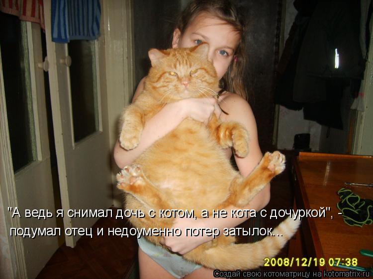 """Котоматрица: """"А ведь я снимал дочь с котом, а не кота с дочуркой"""", -  подумал отец и недоуменно потер затылок..."""