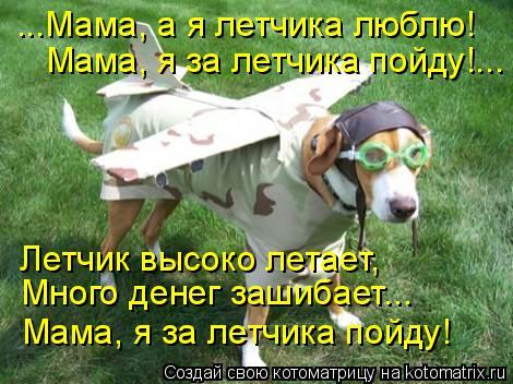 Котоматрица: ...Мама, а я летчика люблю! Мама, я за летчика пойду!... Летчик высоко летает, Много денег зашибает... Мама, я за летчика пойду!