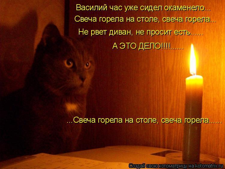 Котоматрица: Не рвет диван, не просит есть...... Василий час уже сидел окаменело... ...Свеча горела на столе, свеча горела...... Свеча горела на столе, свеча горе