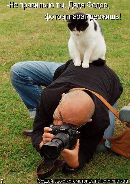Котоматрица: -Не правильно ты, Дядя Федор,  фотоаппарат держишь!
