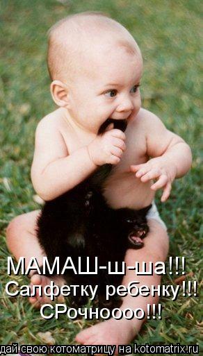 Котоматрица: Салфетку ребенку!!! СРочноооо!!! МАМАШ-ш-ша!!!