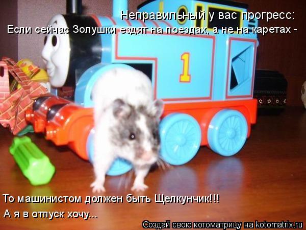 Котоматрица: Неправильный у вас прогресс: Если сейчас Золушки ездят на поездах, а не на каретах -  То машинистом должен быть Щелкунчик!!! А я в отпуск хочу..