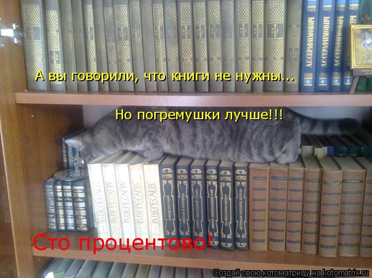 Котоматрица: А вы говорили, что книги не нужны... Но погремушки лучше!!! Сто процентово!