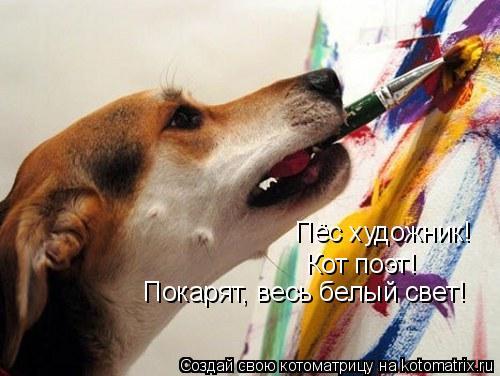 Котоматрица: Пёс художник! Кот поэт! Покарят, весь белый свет!