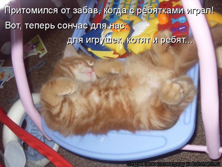 Котоматрица: Притомился от забав, когда с ребятками играл! Вот, теперь сончас для нас: для игрушек, котят и ребят...