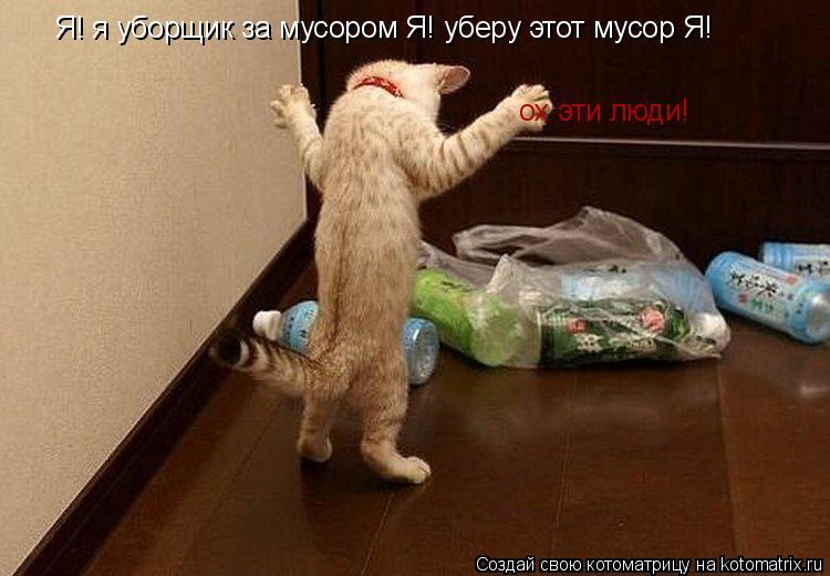Котоматрица: Я! я уборщик за мусором Я! уберу этот мусор Я! ох эти люди!