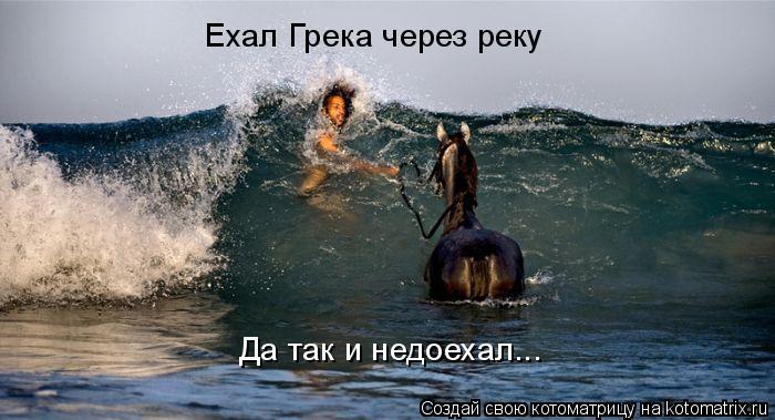 Котоматрица: Ехал Грека через реку Да так и недоехал...