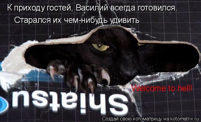 Котоматрица: К приходу гостей, Василий всегда готовился. Старался их чем-нибудь удивить Welcome to hell!