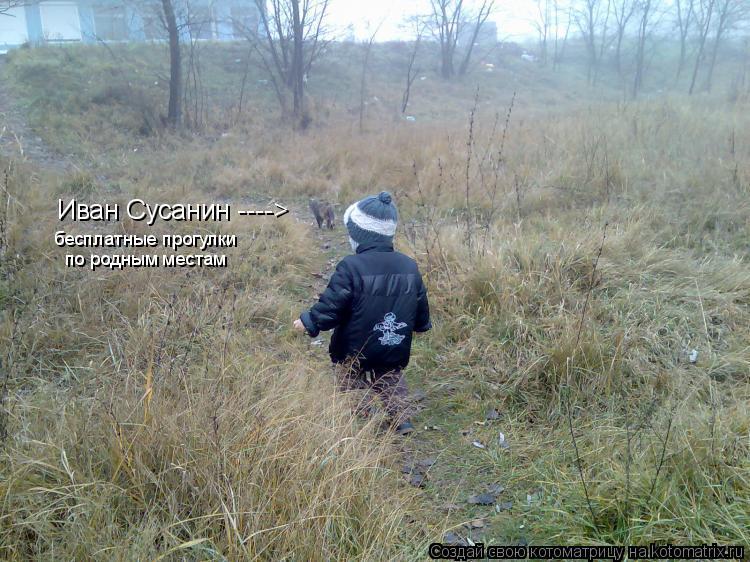 Котоматрица: Иван Сусанин ----> бесплатные прогулки  по родным местам