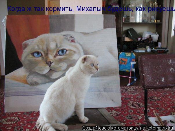 Котоматрица: Когда ж так кормить, Михалыч будешь, как рисуешь?