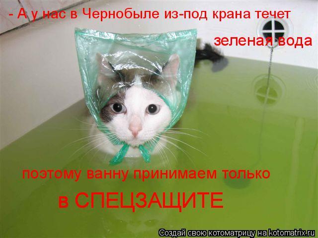 Котоматрица: - А у нас в Чернобыле из-под крана течет зеленая вода поэтому ванну принимаем только в СПЕЦЗАЩИТЕ в СПЕЦЗАЩИТЕ