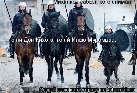 Котоматрица: Михалков забыл, кого снимал -  то ли Дон Кихота, то ли Илью Муромца...