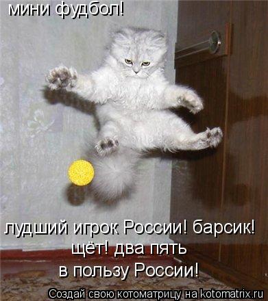 Котоматрица: мини фудбол! лудший игрок России! барсик! щёт! два пять в пользу России!
