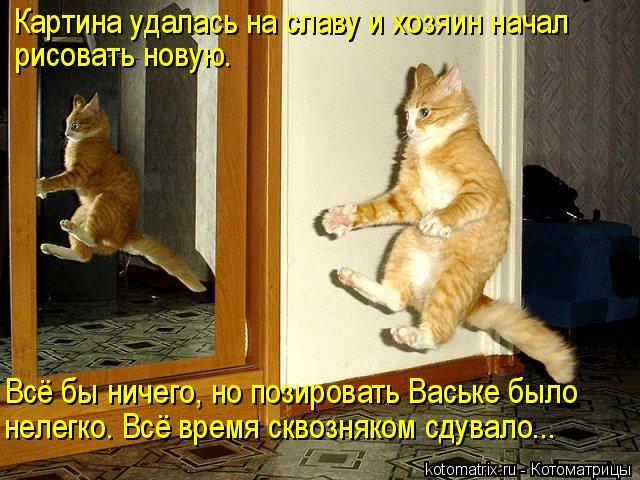 Котоматрица: Картина удалась на славу и хозяин начал  рисовать новую.  Всё бы ничего, но позировать Ваське было  нелегко. Всё время сквозняком сдувало...