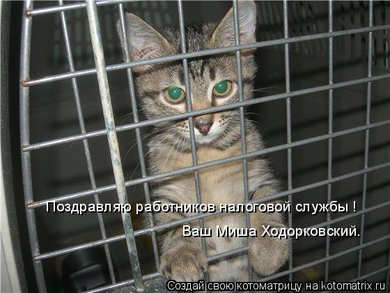 Котоматрица: Поздравляю работников налоговой службы ! Ваш Миша Ходорковский.
