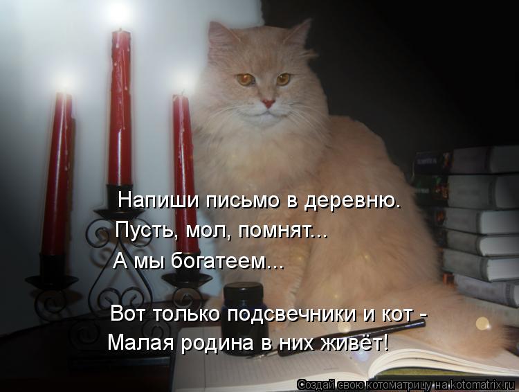 Котоматрица: Напиши письмо в деревню. Пусть, мол, помнят... А мы богатеем... Вот только подсвечники и кот - Малая родина в них живёт!