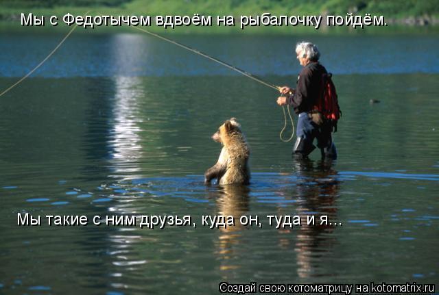 Котоматрица: Мы с Федотычем вдвоём на рыбалочку пойдём. Мы такие с ним друзья, куда он, туда и я...