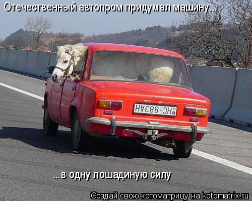 Котоматрица: Отечественный автопром придумал машину... ...в одну лошадиную силу ...в одну лошадиную силу