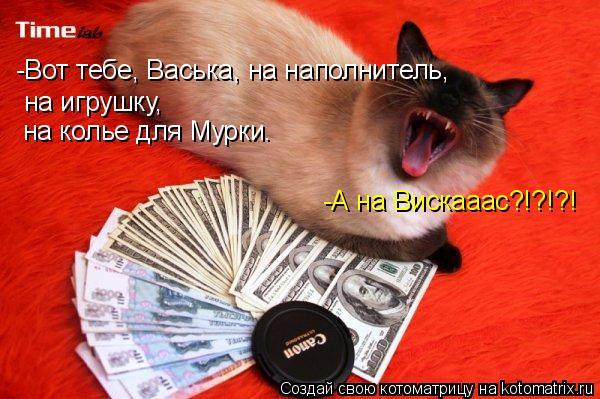 Котоматрица: -Вот тебе, Васька, на наполнитель, на игрушку, -А на Вискааас?!?!?! на колье для Мурки.