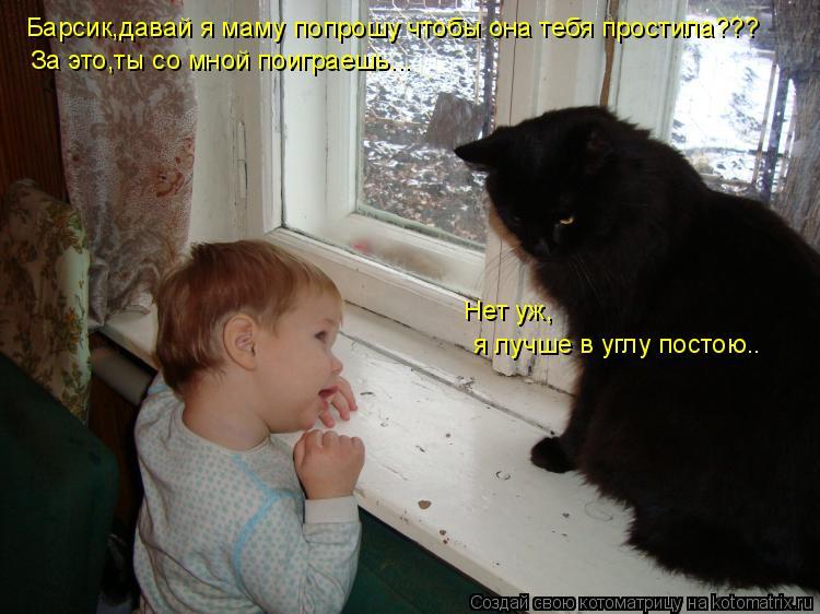 Котоматрица: Барсик,давай я маму попрошу чтобы она тебя простила??? За это,ты со мной поиграешь... Нет уж, я лучше в углу постою..