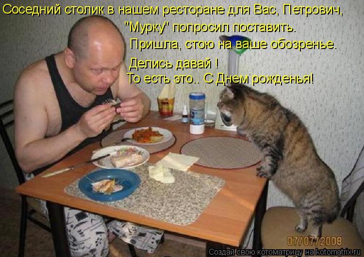 """Котоматрица: Соседний столик в нашем ресторане для Вас, Петрович, """"Мурку"""" попросил поставить. Пришла, стою на ваше обозренье. То есть это.. С Днем рожденья!"""