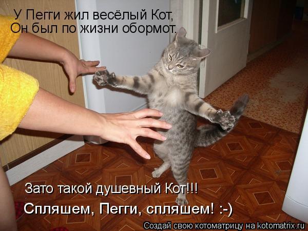 Котоматрица: У Пегги жил весёлый Кот, Он был по жизни обормот. Зато такой душевный Кот!!! Спляшем, Пегги, спляшем! :-)