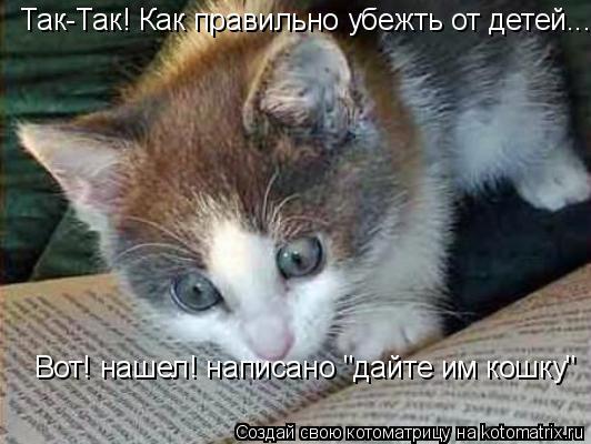 """Котоматрица: Так-Так! Как правильно убежть от детей.... Вот! нашел! написано """"дайте им кошку"""""""